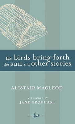 As Birds Bring Forth the Sun and Other Stories - MacLeod, Alistair, and Urquhart, Jane (Afterword by)