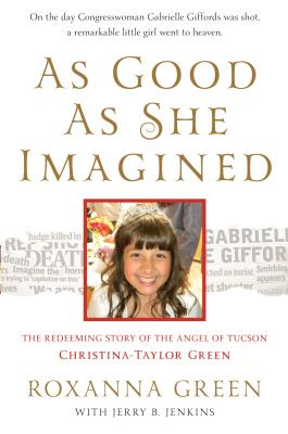 As Good as She Imagined: The Redeeming Story of the Angel of Tucson, Christina-Taylor Green - Green, Roxanna, Ms.