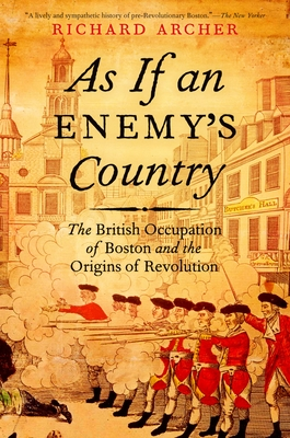 As If an Enemy's Country: The British Occupation of Boston and the Origins of Revolution - Archer, Richard
