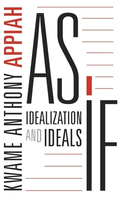 As If: Idealization and Ideals - Appiah, Kwame Anthony