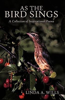 As the Bird Sings: A Collection of Inspirational Poems - Linda a Wills, A Wills