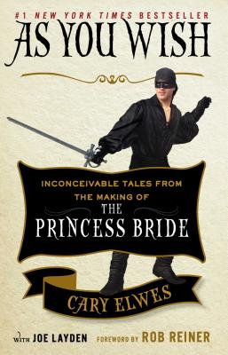 As You Wish: Inconceivable Tales from the Making of the Princess Bride - Elwes, Cary, and Layden, Joe, and Reiner, Rob, Dr. (Foreword by)