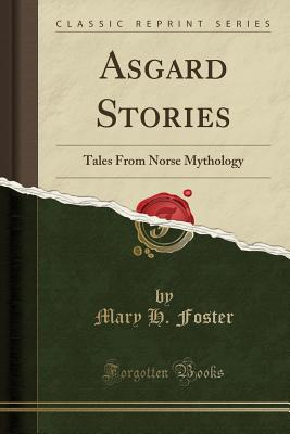 Asgard Stories: Tales from Norse Mythology (Classic Reprint) - Foster, Mary H