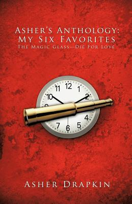 Asher's Anthology: My Six Favorites: The Magic Glass-Die for Love - Drapkin, Asher