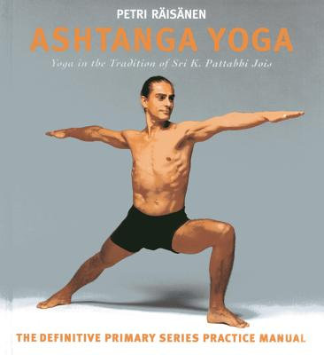 Ashtanga Yoga: Yoga in the Tradition of Sri K. Pattabhi Jois : The definitive primary series practice manual - Raisanen, Petri, and Jois, Shri K.Pattabhi (Foreword by), and Berg, Alexander (Photographer)