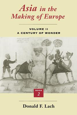Asia in the Making of Europe, Volume II, Volume 2: A Century of Wonder. Book 2: The Literary Arts - Lach, Donald F