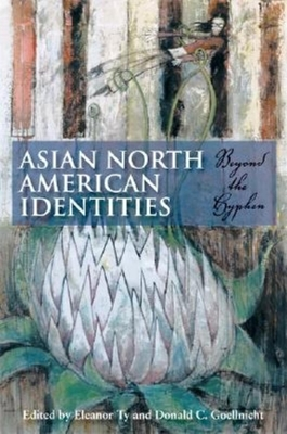 Asian North American Identities: Beyond the Hyphen - Ty, Eleanor (Editor), and Goellnicht, Donald C (Editor)