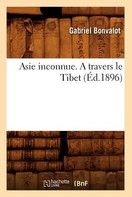 Asie Inconnue. a Travers Le Tibet (Ed.1896) - Bonvalot, Gabriel