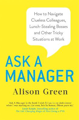 Ask a Manager: How to Navigate Clueless Colleagues, Lunch-Stealing Bosses and Other Tricky Situations at Work - Green, Alison