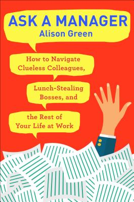 Ask a Manager: How to Navigate Clueless Colleagues, Lunch-Stealing Bosses, and the Rest of Your Life at Work - Green, Alison