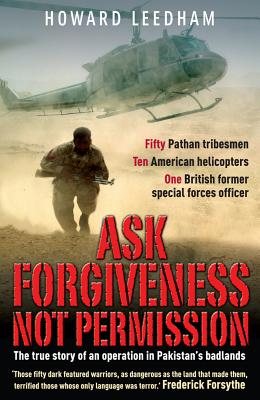Ask Forgiveness Not Permission: The True Story a Discreet Operation in Pakistan's 'badlands' - Leedham, Howard