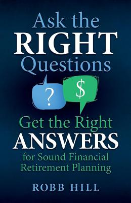 Ask the Right Questions Get the Right Answers: For Sound Financial Retirement Planning - Hill, Robb