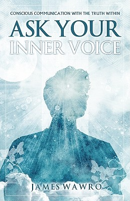 Ask Your Inner Voice: Conscious Communication with the Truth Within - Wawro, James
