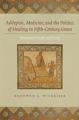 Asklepios, Medicine, and the Politics of Healing in Fifth-Century Greece: Between Craft and Cult - Wickkiser, Bronwen Lara