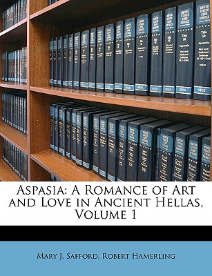 Aspasia: A Romance of Art and Love in Ancient Hellas, Volume 1 - Safford, Mary J, and Hamerling, Robert