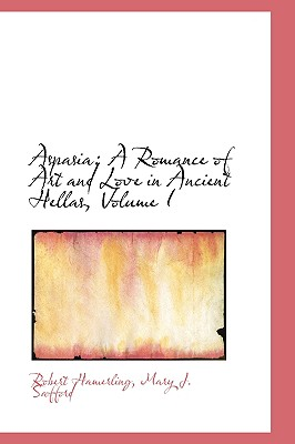 Aspasia: A Romance of Art and Love in Ancient Hellas, Volume I - Hamerling, Mary J Safford Robert