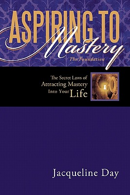 Aspiring to Mastery the Foundation: The Secret Laws of Attracting Mastery Into Your Life. - Day, Jacqueline