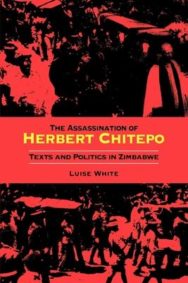 Assassination of Herbert Chitepo: Texts and Politics in Zimbabwe - White, Luise