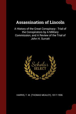 Assassination of Lincoln: A History of the Great Conspiracy: Trial of the Conspirators by a Military Commission, and a Review of the Trial of John H. Surratt - Harris, T M (Thomas Mealey) 1817-1906 (Creator)
