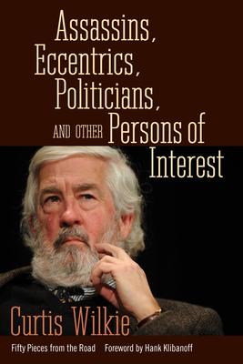 Assassins, Eccentrics, Politicians, and Other Persons of Interest: Fifty Pieces from the Road - Wilkie, Curtis, and Klibanoff, Hank (Foreword by)
