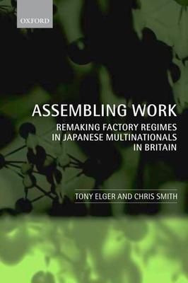 Assembling Work: Remaking Factory Regimes in Japanese Multinationals in Britain - Elger, Tony, and Smith, Chris, (ra