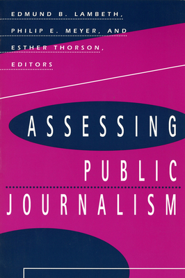 Assessing Public Journalism Assessing Public Journalism Assessing Public Journalism - Lambeth, Edmund B (Editor), and Thorson, Esther, Dr. (Editor), and Meyer, Philip E (Editor)
