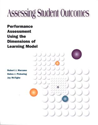 Assessing Student Outcomes: Performance Assessment Using the Dimensions of Learning Model - Marzano, Robert J, Dr., and McTighe, Jay, and Pickering, Debra
