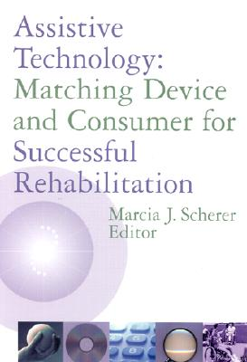 Assistive Technology: Matching Device and Consumer for Successful Rehabilitation - Scherer, Marcia J, PH.D. (Editor)