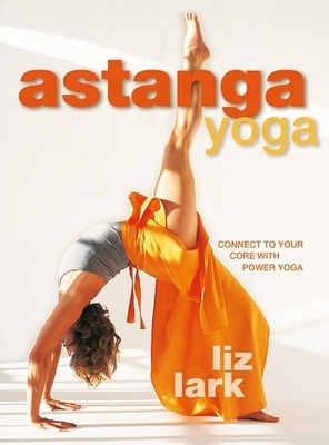 Astanga Yoga: Connect to Your Core with Power Yoga - Lark, Liz