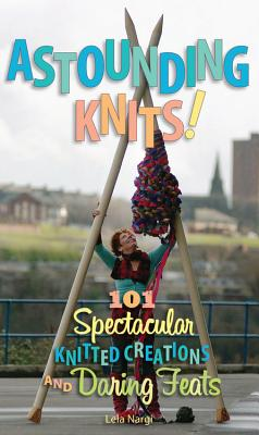 Astounding Knits!: 101 Spectacular Knitted Creations and Daring Feats - Nargi, Lela