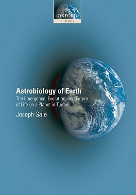Astrobiology of Earth: The Emergence, Evolution, and Future of Life on a Planet in Turmoil - Gale, Joseph