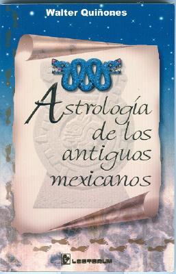 Astrologia de Los Antiguos Mexicanos: El Zodiaco Tenochca, Astrologia de Los Aztecas, El Horoscopo Mexica - Quinones, Walter