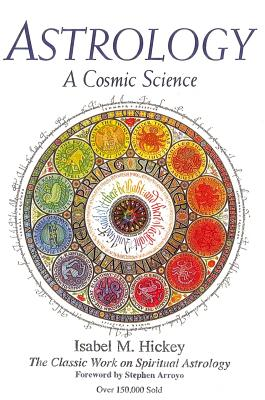 Astrology, a Cosmic Science: The Classic Work on Spiritual Astrology - Hickey, Isabel M