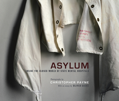 Asylum: Inside the Closed World of State Mental Hospitals - Payne, Christopher, and Sacks, Oliver (Introduction by)