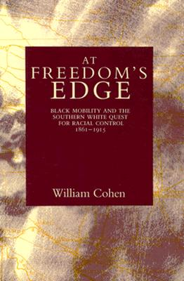 At Freedom's Edge: Black Mobility and the Southern White Quest for Racial Control, 1861--1915 - Cohen, William