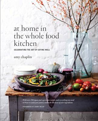 At Home in the Whole Food Kitchen: Celebrating the Art of Eating Well - Chaplin, Amy, and Miller, Johnny (Photographer)