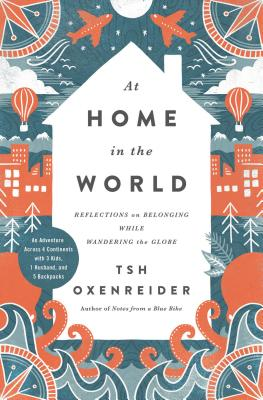 At Home in the World: Reflections on Belonging While Wandering the Globe - Oxenreider, Tsh