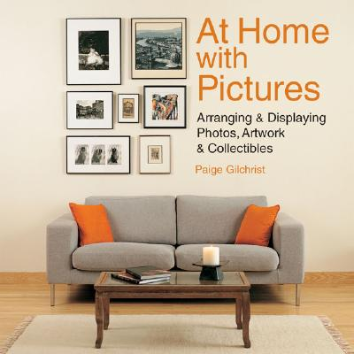 At Home with Pictures: Arranging & Displaying Photos, Artwork & Collections - Gilchrist, Paige