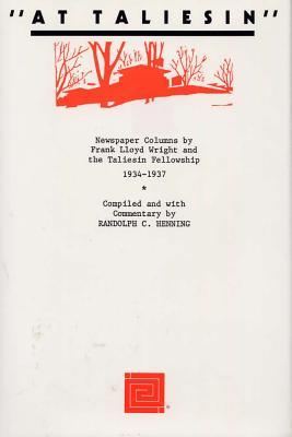 At Taliesin: Newspaper Columns by Frank Lloyd Wright and the Taliesin Friendship, 1934 - 1937 - Wright, Frank Lloyd
