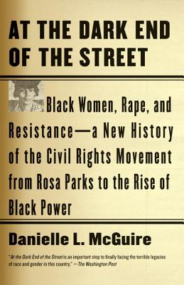 At the Dark End of the Street: Black Women, Rape, and Resistance--A New History of the Civil Rights Movement from Rosa Parks to the Rise of Black Power - McGuire, Danielle L, Professor