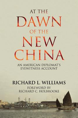 At the Dawn of the New China: An American Diplomat's Eyewitness Account - Williams, Richard L, and Holbrooke, Richard C (Foreword by)
