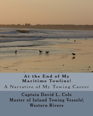 At the End of My Maritime Towline!: A Narrative of My Towing Career - Cole, David L