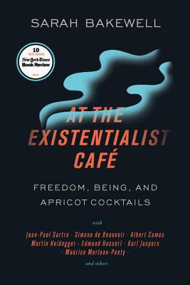 At the Existentialist Café: Freedom, Being, and Apricot Cocktails with Jean-Paul Sartre, Simone de Beauvoir, Albert Camus, Martin Heidegger, Maurice Merleau-Ponty and Others - Bakewell, Sarah