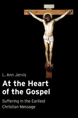 At the Heart of the Gospel: Suffering in the Earliest Christian Message - Jervis, L Ann