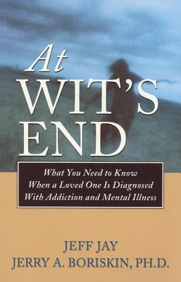At Wit's End: What You Need to Know When a Loved One Is Diagnosed with Addiction and Mental Illness - Jay, Jeff, and Boriskin, Jerry A, PH.D.