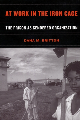 At Work in the Iron Cage: The Prison as Gendered Organization - Britton, Dana M