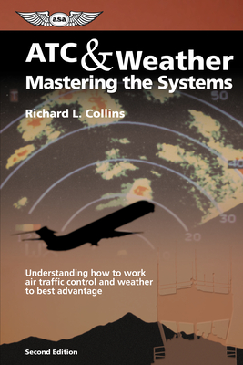 ATC & Weather Mastering the Systems: Understanding How to Work Air Traffic Control and Weather to Best Advantage - Collins, Richard L