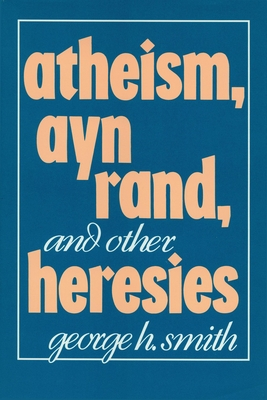 Atheism Ayn Rand and Other Heresays - Smith, George H