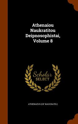 Athenaiou Naukratitou Deipnosophistai, Volume 8 - Naucratis ), Athenaeus (of