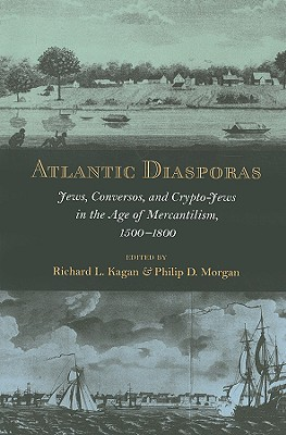 Atlantic Diasporas: Jews, Conversos, and Crypto-Jews in the Age of Mercantilism, 1500-1800 - Kagan, Richard L (Editor), and Morgan, Philip D (Editor)